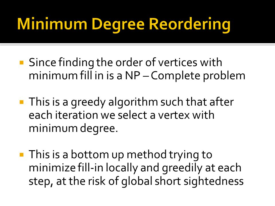  Since finding the order of vertices with minimum fill in is a NP – Complete problem  This is a greedy algorithm such that after each iteration we select a vertex with minimum degree.