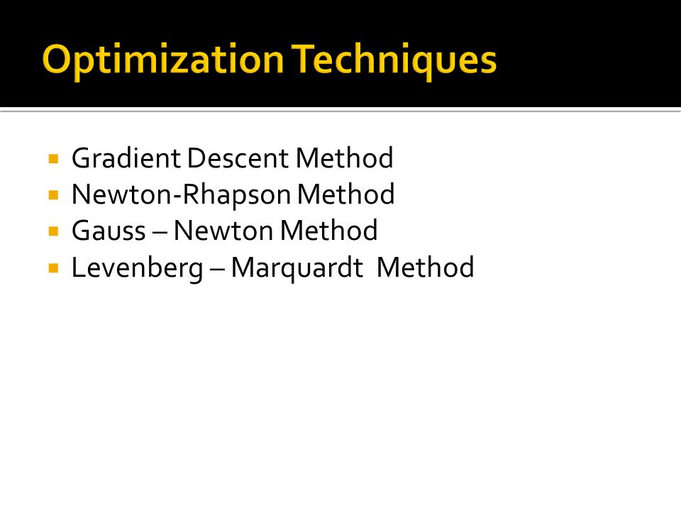  Gradient Descent Method  Newton-Rhapson Method  Gauss – Newton Method  Levenberg – Marquardt Method
