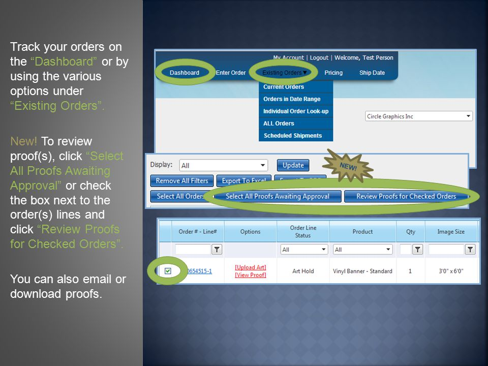 Track your orders on the Dashboard or by using the various options under Existing Orders .