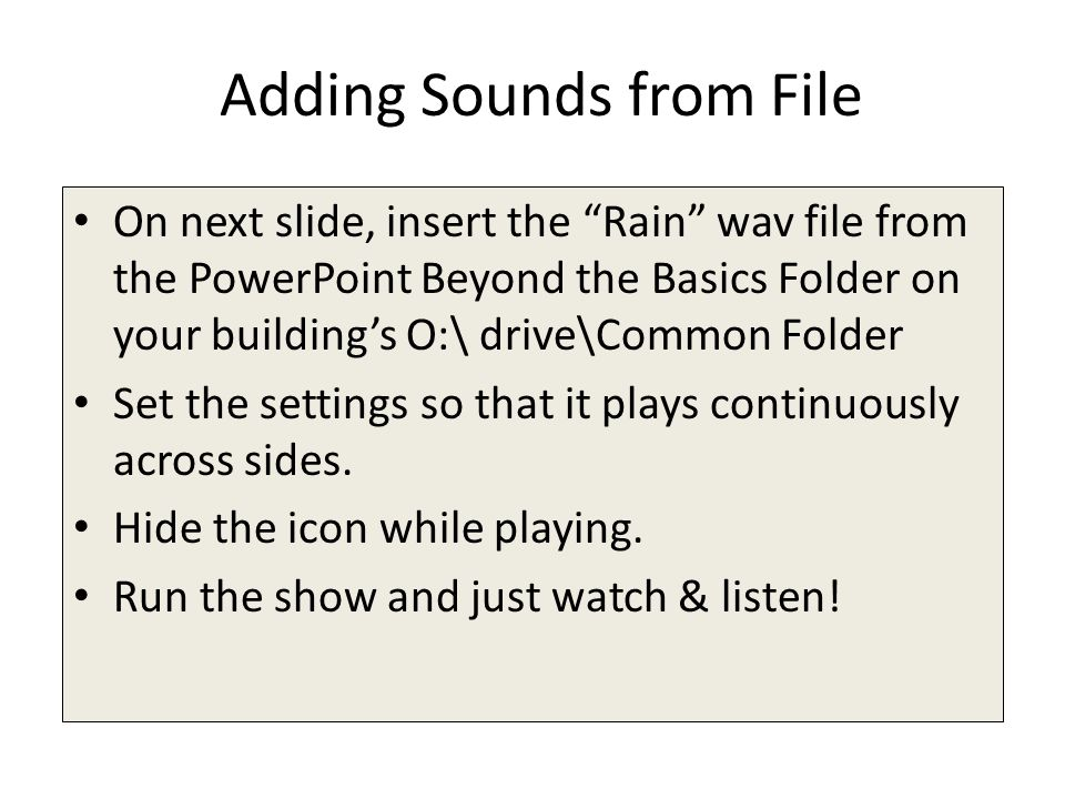 Adding Sounds from File On next slide, insert the Rain wav file from the PowerPoint Beyond the Basics Folder on your building's O:\ drive\Common Folder Set the settings so that it plays continuously across sides.