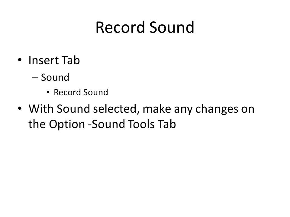 Record Sound Insert Tab – Sound Record Sound With Sound selected, make any changes on the Option -Sound Tools Tab
