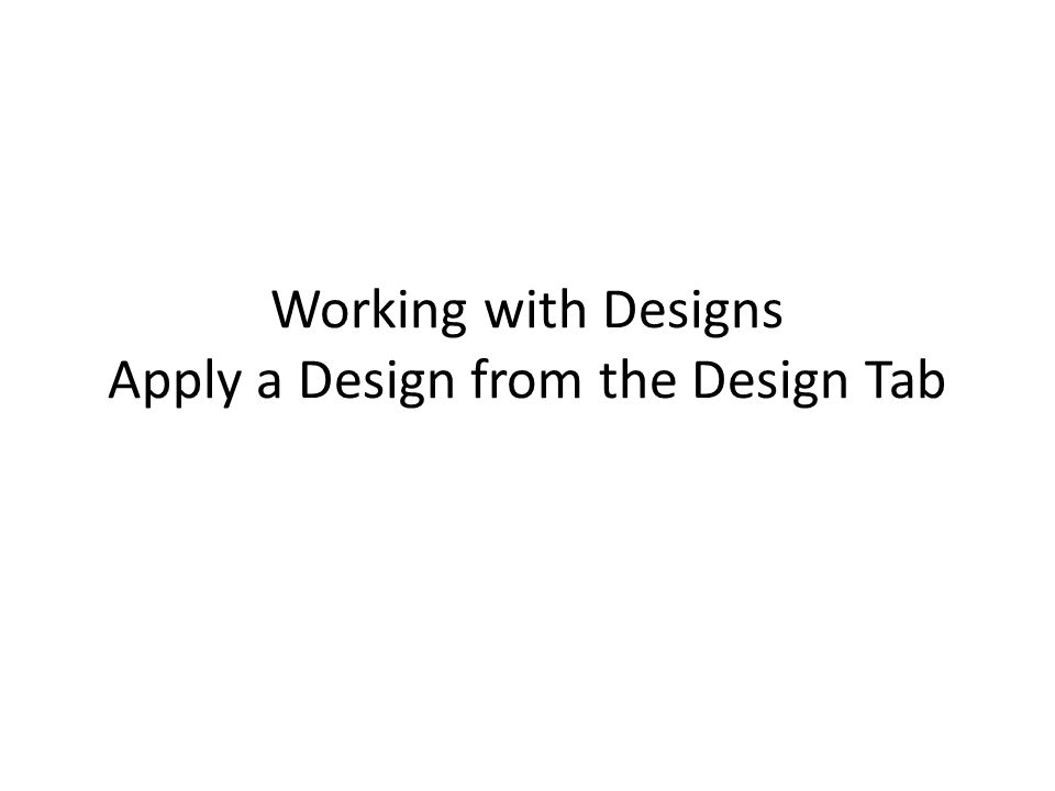 Working with Designs Apply a Design from the Design Tab
