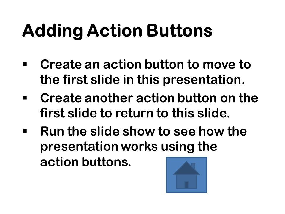 Adding Action Buttons  Create an action button to move to the first slide in this presentation.