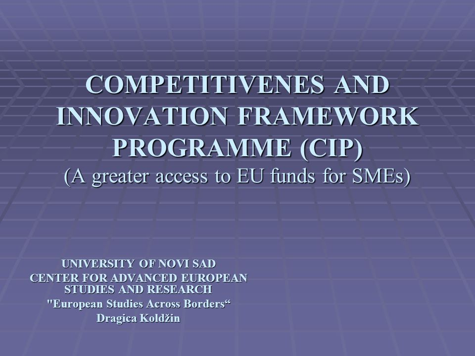 COMPETITIVENES AND INNOVATION FRAMEWORK PROGRAMME (CIP) (A greater access to EU funds for SMEs) UNIVERSITY OF NOVI SAD CENTER FOR ADVANCED EUROPEAN STUDIES AND RESEARCH European Studies Across Borders Dragica Koldžin