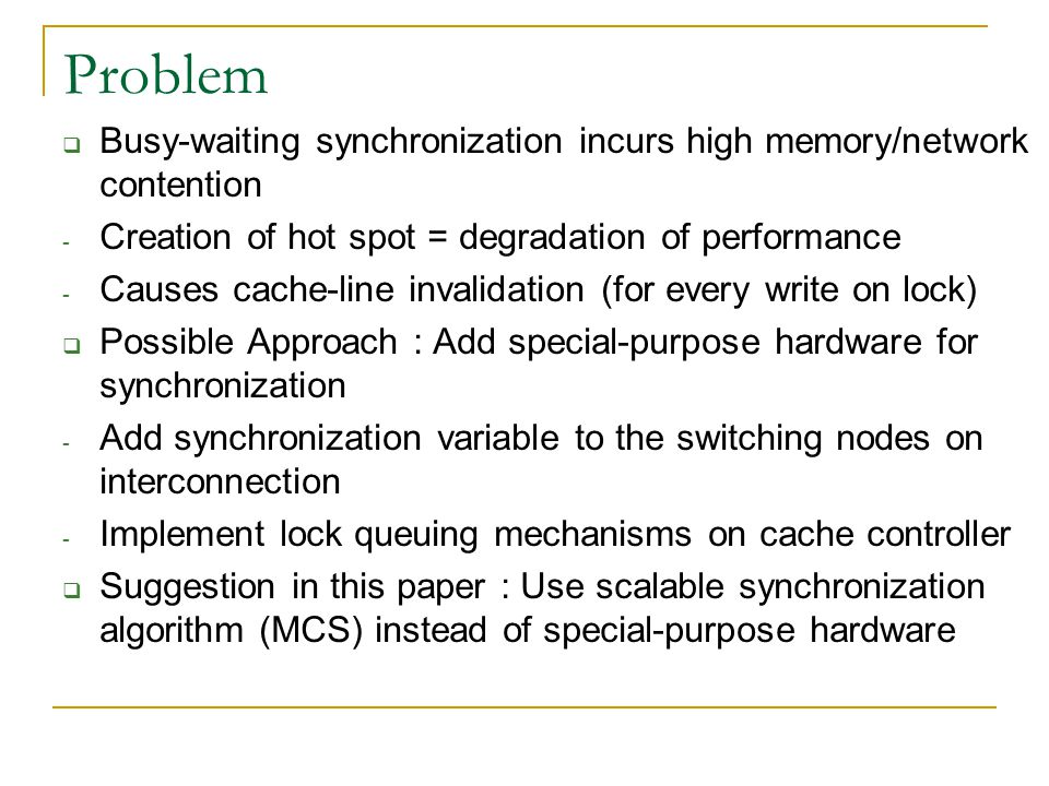 Problem  Busy-waiting synchronization incurs high memory/network contention - Creation of hot spot = degradation of performance - Causes cache-line invalidation (for every write on lock)  Possible Approach : Add special-purpose hardware for synchronization - Add synchronization variable to the switching nodes on interconnection - Implement lock queuing mechanisms on cache controller  Suggestion in this paper : Use scalable synchronization algorithm (MCS) instead of special-purpose hardware