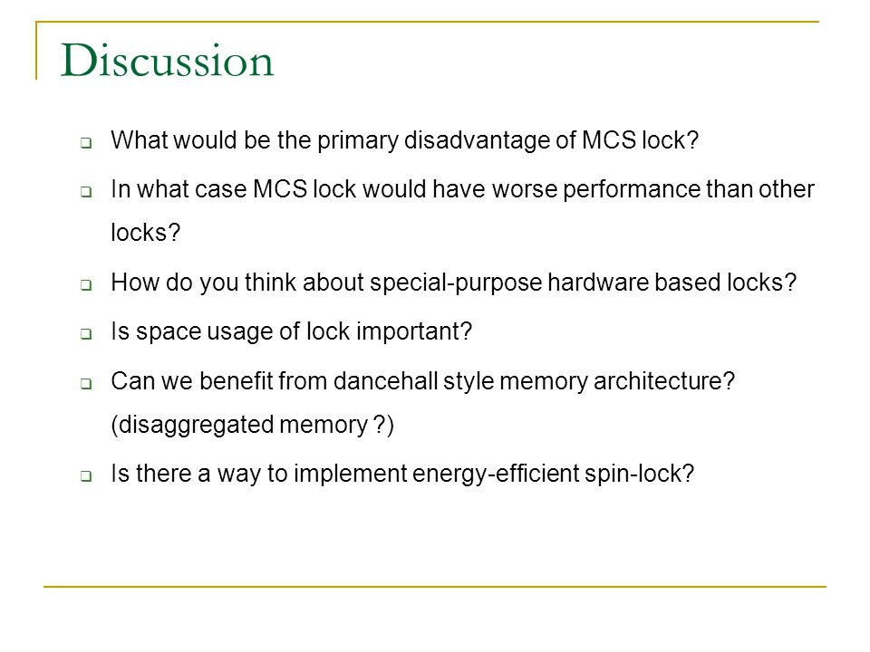 Discussion  What would be the primary disadvantage of MCS lock.
