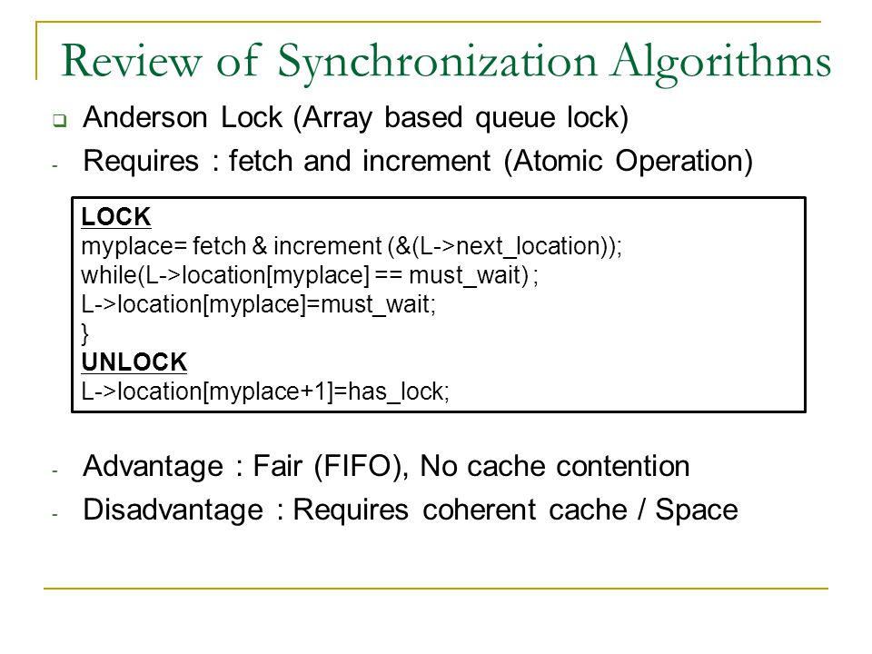  Anderson Lock (Array based queue lock) - Requires : fetch and increment (Atomic Operation) - Advantage : Fair (FIFO), No cache contention - Disadvantage : Requires coherent cache / Space Review of Synchronization Algorithms LOCK myplace= fetch & increment (&(L->next_location)); while(L->location[myplace] == must_wait) ; L->location[myplace]=must_wait; } UNLOCK L->location[myplace+1]=has_lock;