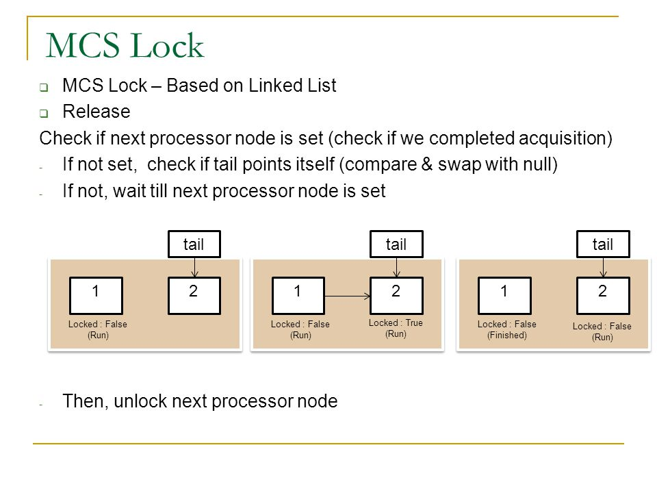  MCS Lock – Based on Linked List  Release Check if next processor node is set (check if we completed acquisition) - If not set, check if tail points itself (compare & swap with null) - If not, wait till next processor node is set - Then, unlock next processor node MCS Lock 12 tail Locked : False (Run) 12 tail Locked : False (Run) 12 tail Locked : False (Finished) Locked : False (Run) Locked : True (Run)