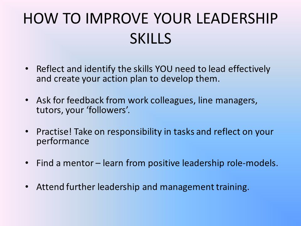HOW TO IMPROVE YOUR LEADERSHIP SKILLS Reflect and identify the skills YOU need to lead effectively and create your action plan to develop them.