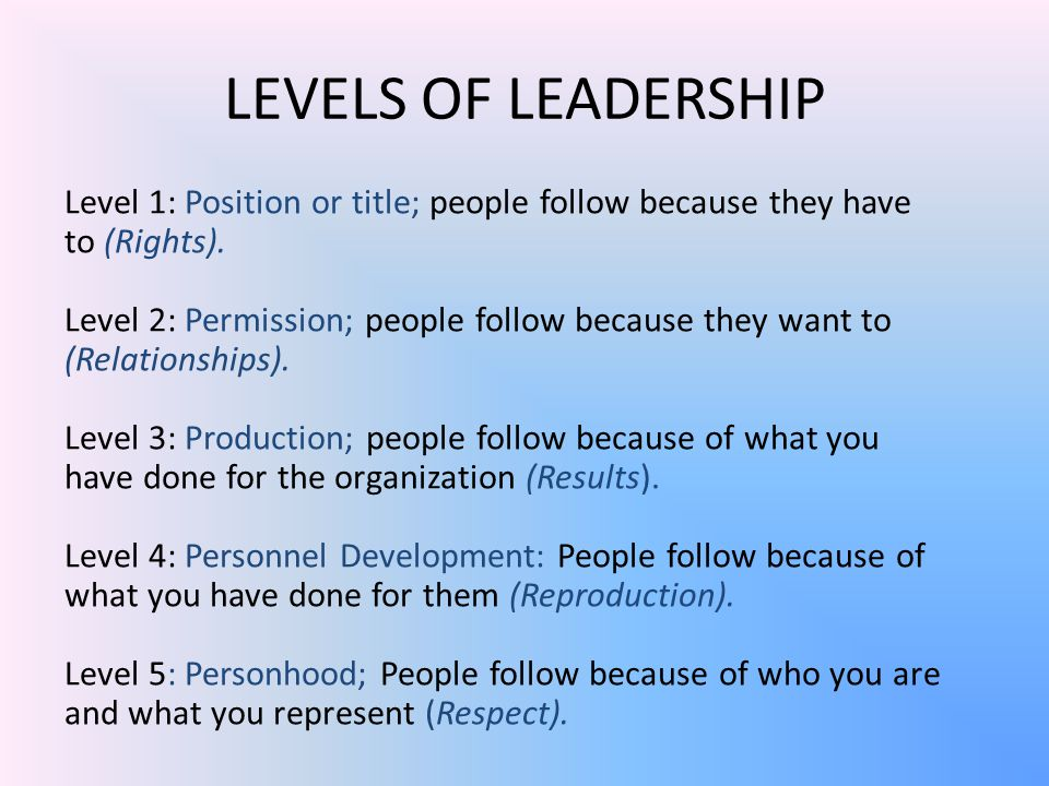 LEVELS OF LEADERSHIP Level 1: Position or title; people follow because they have to (Rights).