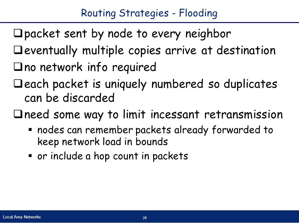 Local Area Networks 28 Routing Strategies - Flooding  packet sent by node to every neighbor  eventually multiple copies arrive at destination  no network info required  each packet is uniquely numbered so duplicates can be discarded  need some way to limit incessant retransmission  nodes can remember packets already forwarded to keep network load in bounds  or include a hop count in packets