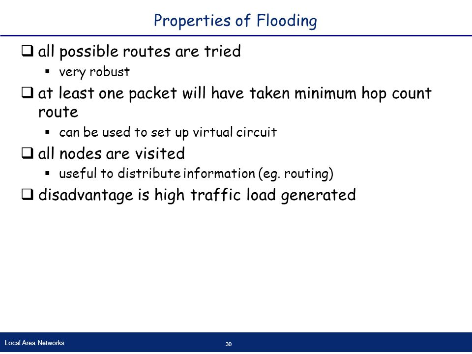 Local Area Networks 30 Properties of Flooding  all possible routes are tried  very robust  at least one packet will have taken minimum hop count route  can be used to set up virtual circuit  all nodes are visited  useful to distribute information (eg.