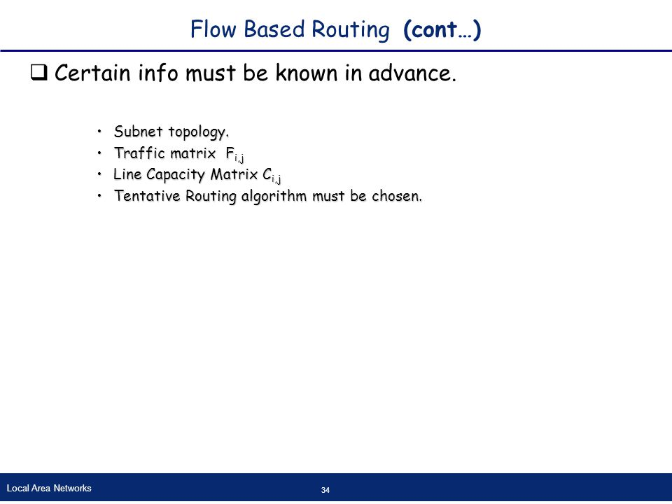 Local Area Networks 34 Flow Based Routing (cont…)  Certain info must be known in advance.