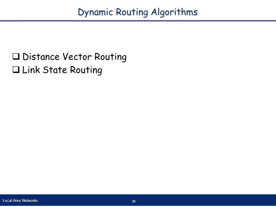 Local Area Networks 36 Dynamic Routing Algorithms  Distance Vector Routing  Link State Routing