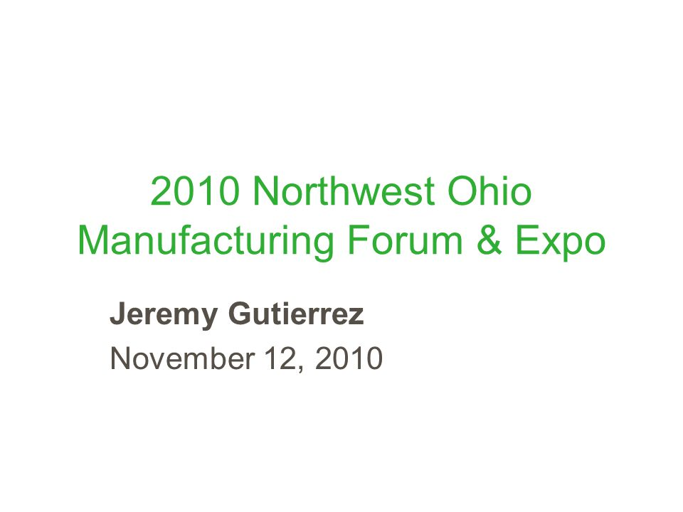 2010 Northwest Ohio Manufacturing Forum & Expo Jeremy Gutierrez November 12, 2010