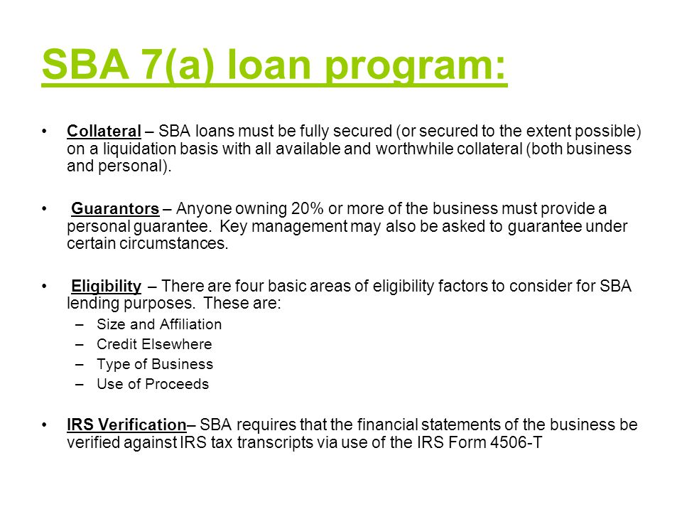 SBA 7(a) loan program: Collateral – SBA loans must be fully secured (or secured to the extent possible) on a liquidation basis with all available and worthwhile collateral (both business and personal).