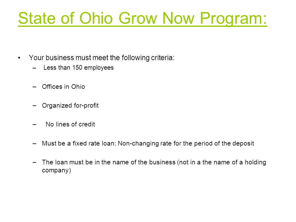 State of Ohio Grow Now Program: Your business must meet the following criteria: – Less than 150 employees –Offices in Ohio –Organized for-profit – No lines of credit –Must be a fixed rate loan: Non-changing rate for the period of the deposit –The loan must be in the name of the business (not in a the name of a holding company)