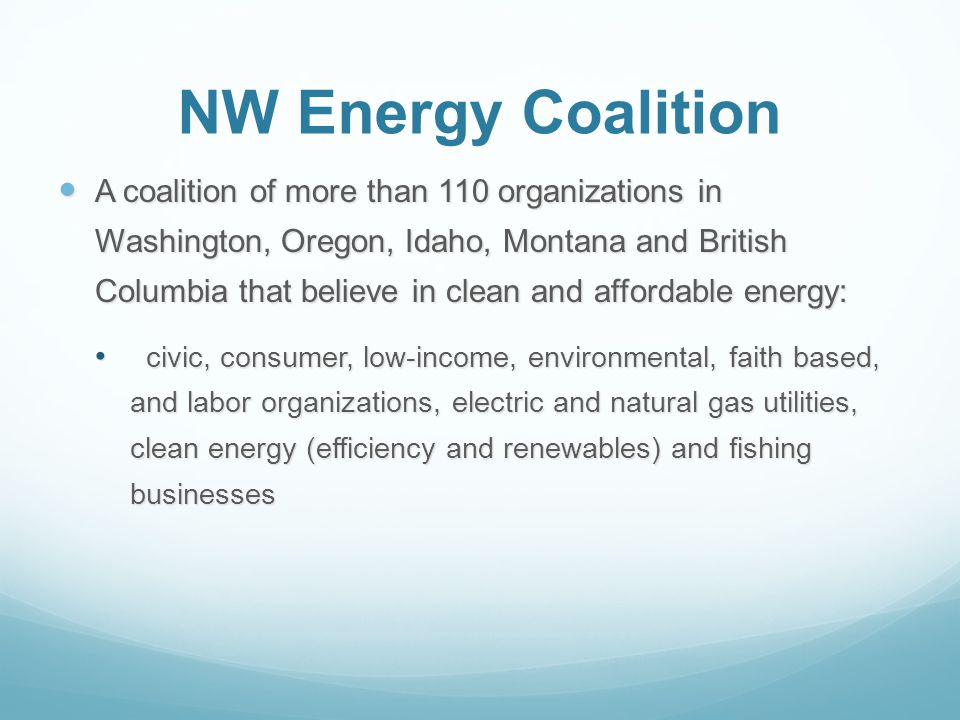 NW Energy Coalition A coalition of more than 110 organizations in Washington, Oregon, Idaho, Montana and British Columbia that believe in clean and affordable energy: A coalition of more than 110 organizations in Washington, Oregon, Idaho, Montana and British Columbia that believe in clean and affordable energy: civic, consumer, low-income, environmental, faith based, and labor organizations, electric and natural gas utilities, clean energy (efficiency and renewables) and fishing businesses civic, consumer, low-income, environmental, faith based, and labor organizations, electric and natural gas utilities, clean energy (efficiency and renewables) and fishing businesses