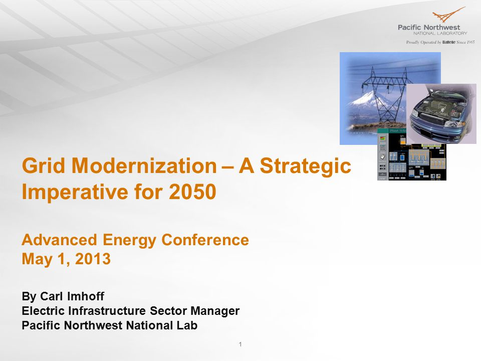 1 Grid Modernization – A Strategic Imperative for 2050 Advanced Energy Conference May 1, 2013 By Carl Imhoff Electric Infrastructure Sector Manager Pacific Northwest National Lab