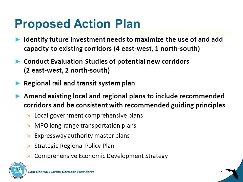 ► Identify future investment needs to maximize the use of and add capacity to existing corridors (4 east-west, 1 north-south) ► Conduct Evaluation Studies of potential new corridors (2 east-west, 2 north-south) ► Regional rail and transit system plan ► Amend existing local and regional plans to include recommended corridors and be consistent with recommended guiding principles » Local government comprehensive plans » MPO long-range transportation plans » Expressway authority master plans » Strategic Regional Policy Plan » Comprehensive Economic Development Strategy Proposed Action Plan 15