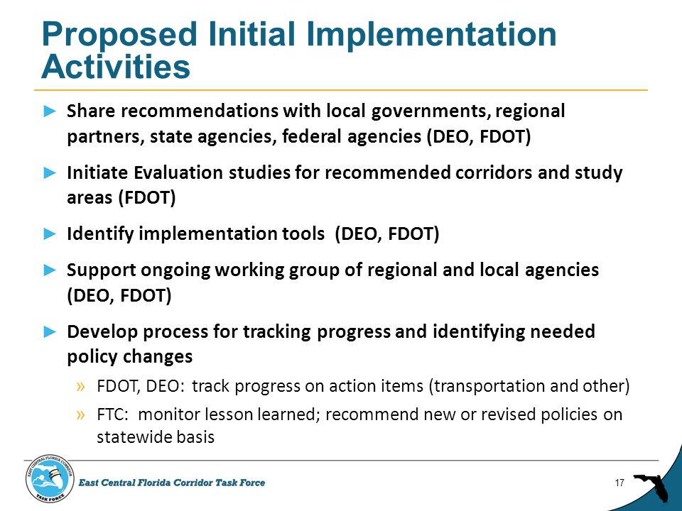 ► Share recommendations with local governments, regional partners, state agencies, federal agencies (DEO, FDOT) ► Initiate Evaluation studies for recommended corridors and study areas (FDOT) ► Identify implementation tools (DEO, FDOT) ► Support ongoing working group of regional and local agencies (DEO, FDOT) ► Develop process for tracking progress and identifying needed policy changes » FDOT, DEO: track progress on action items (transportation and other) » FTC: monitor lesson learned; recommend new or revised policies on statewide basis Proposed Initial Implementation Activities 17