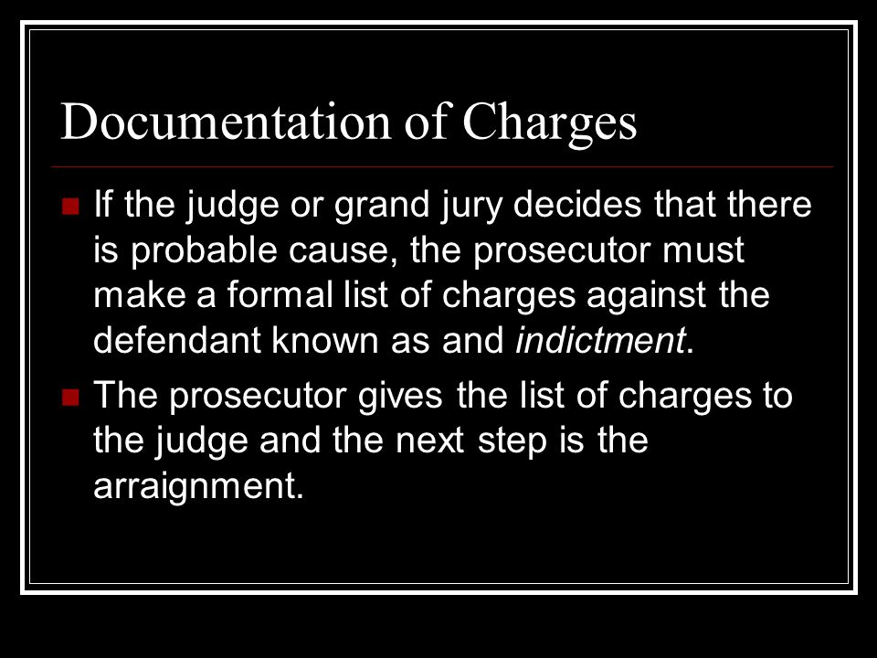 Documentation of Charges If the judge or grand jury decides that there is probable cause, the prosecutor must make a formal list of charges against the defendant known as and indictment.