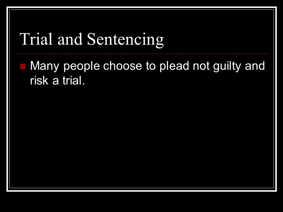 Trial and Sentencing Many people choose to plead not guilty and risk a trial.