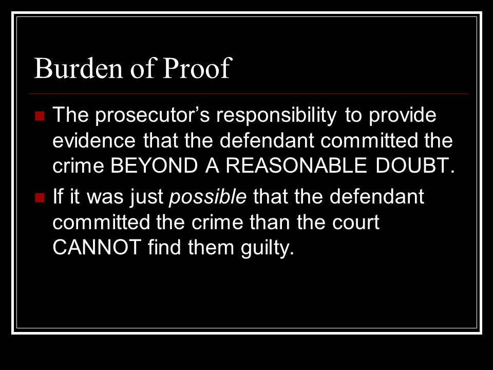 Burden of Proof The prosecutor's responsibility to provide evidence that the defendant committed the crime BEYOND A REASONABLE DOUBT.