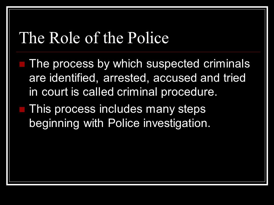 The Role of the Police The process by which suspected criminals are identified, arrested, accused and tried in court is called criminal procedure.