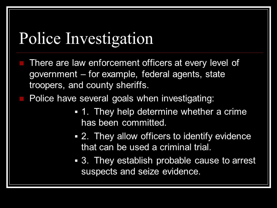 Police Investigation There are law enforcement officers at every level of government – for example, federal agents, state troopers, and county sheriffs.
