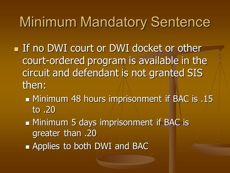 Minimum Mandatory Sentence If no DWI court or DWI docket or other court-ordered program is available in the circuit and defendant is not granted SIS then: If no DWI court or DWI docket or other court-ordered program is available in the circuit and defendant is not granted SIS then: Minimum 48 hours imprisonment if BAC is.15 to.20 Minimum 48 hours imprisonment if BAC is.15 to.20 Minimum 5 days imprisonment if BAC is greater than.20 Minimum 5 days imprisonment if BAC is greater than.20 Applies to both DWI and BAC Applies to both DWI and BAC