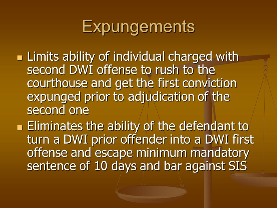Expungements Limits ability of individual charged with second DWI offense to rush to the courthouse and get the first conviction expunged prior to adjudication of the second one Limits ability of individual charged with second DWI offense to rush to the courthouse and get the first conviction expunged prior to adjudication of the second one Eliminates the ability of the defendant to turn a DWI prior offender into a DWI first offense and escape minimum mandatory sentence of 10 days and bar against SIS Eliminates the ability of the defendant to turn a DWI prior offender into a DWI first offense and escape minimum mandatory sentence of 10 days and bar against SIS