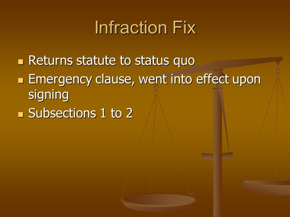 Infraction Fix Returns statute to status quo Returns statute to status quo Emergency clause, went into effect upon signing Emergency clause, went into effect upon signing Subsections 1 to 2 Subsections 1 to 2