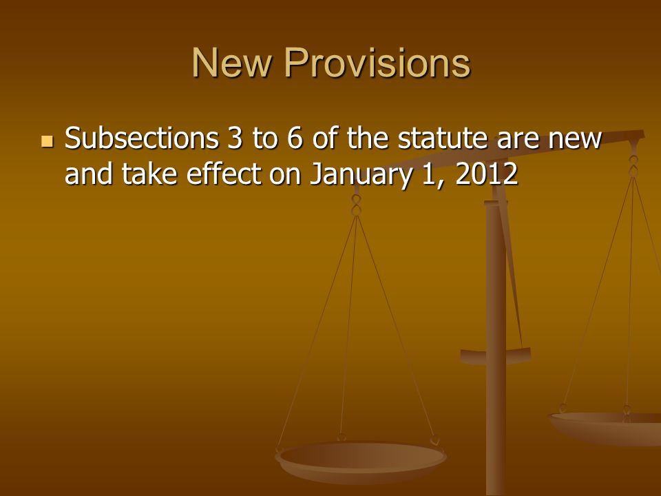 New Provisions Subsections 3 to 6 of the statute are new and take effect on January 1, 2012 Subsections 3 to 6 of the statute are new and take effect on January 1, 2012