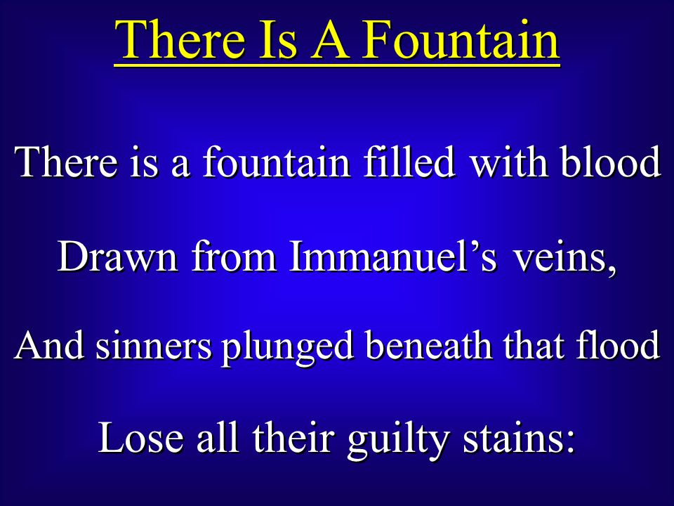 There Is A Fountain There is a fountain filled with blood Drawn from Immanuel's veins, And sinners plunged beneath that flood Lose all their guilty stains: There is a fountain filled with blood Drawn from Immanuel's veins, And sinners plunged beneath that flood Lose all their guilty stains: