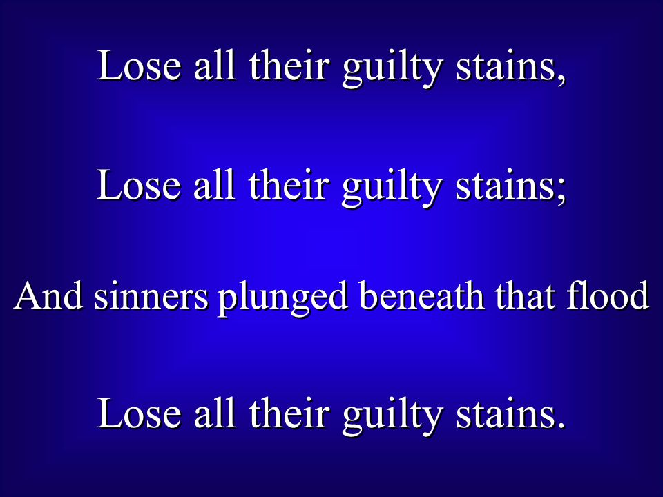 Lose all their guilty stains, Lose all their guilty stains; And sinners plunged beneath that flood Lose all their guilty stains.