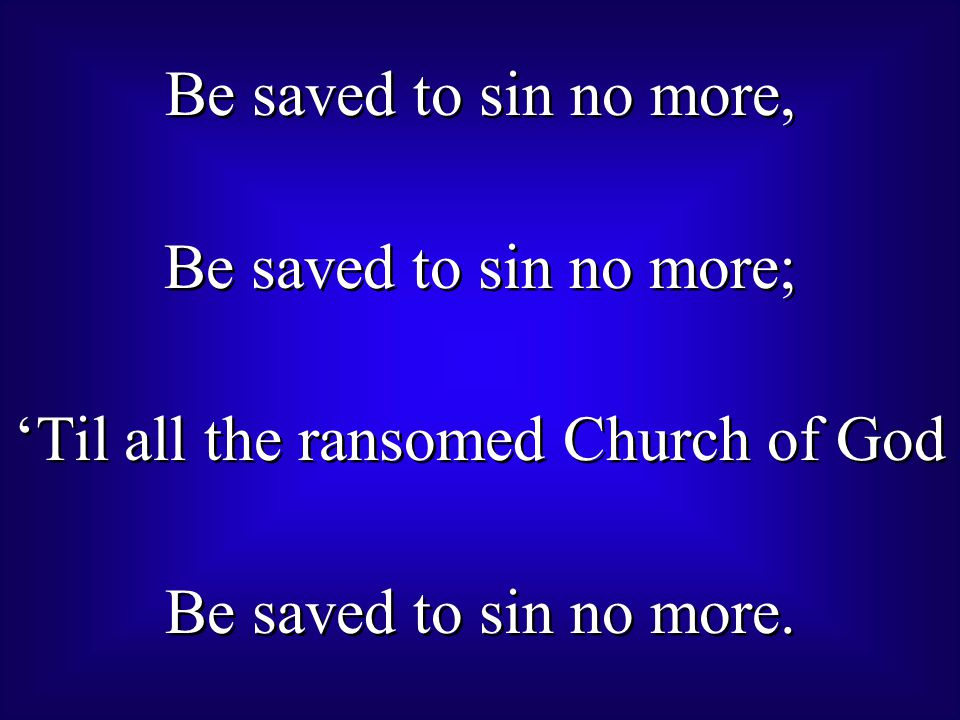 Be saved to sin no more, Be saved to sin no more; 'Til all the ransomed Church of God Be saved to sin no more.