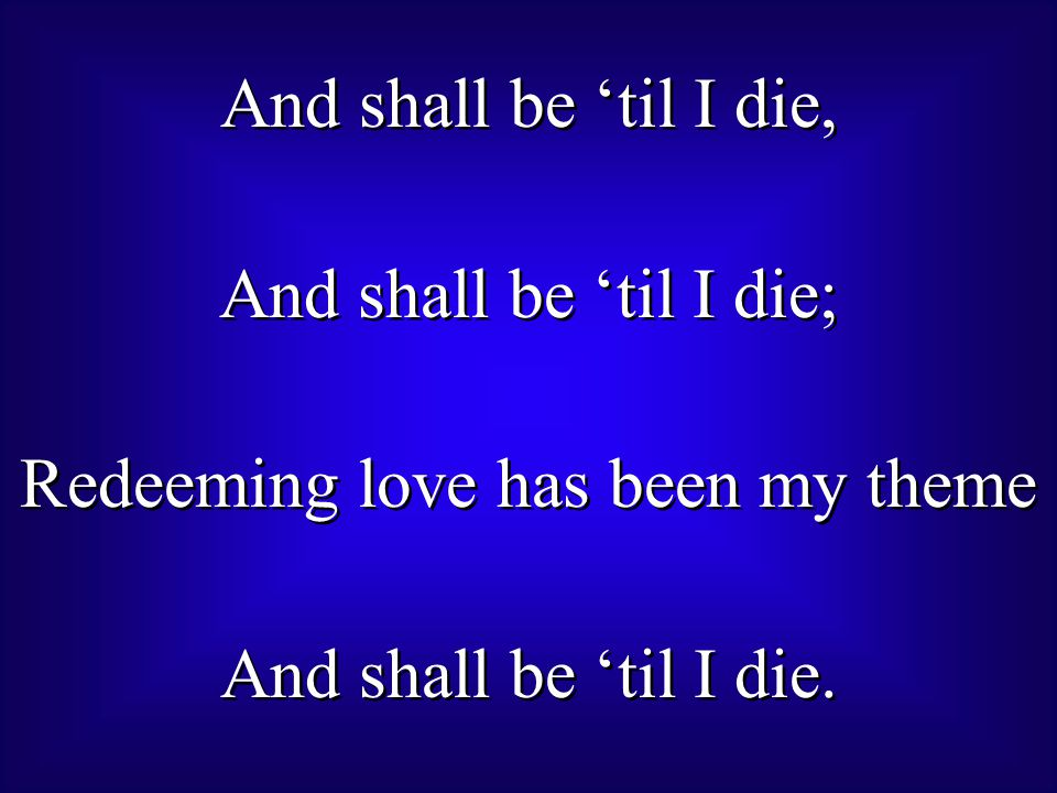 And shall be 'til I die, And shall be 'til I die; Redeeming love has been my theme And shall be 'til I die.