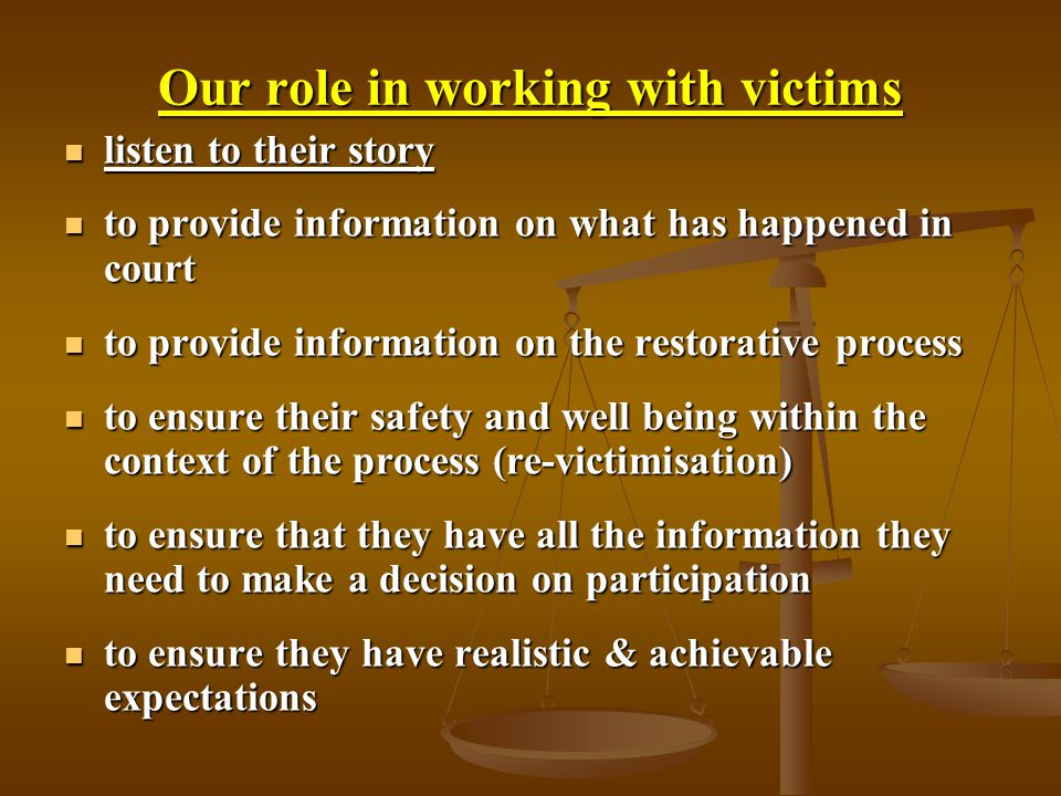 Our role in working with victims listen to their story listen to their story to provide information on what has happened in court to provide information on what has happened in court to provide information on the restorative process to provide information on the restorative process to ensure their safety and well being within the context of the process (re-victimisation) to ensure their safety and well being within the context of the process (re-victimisation) to ensure that they have all the information they need to make a decision on participation to ensure that they have all the information they need to make a decision on participation to ensure they have realistic & achievable expectations to ensure they have realistic & achievable expectations