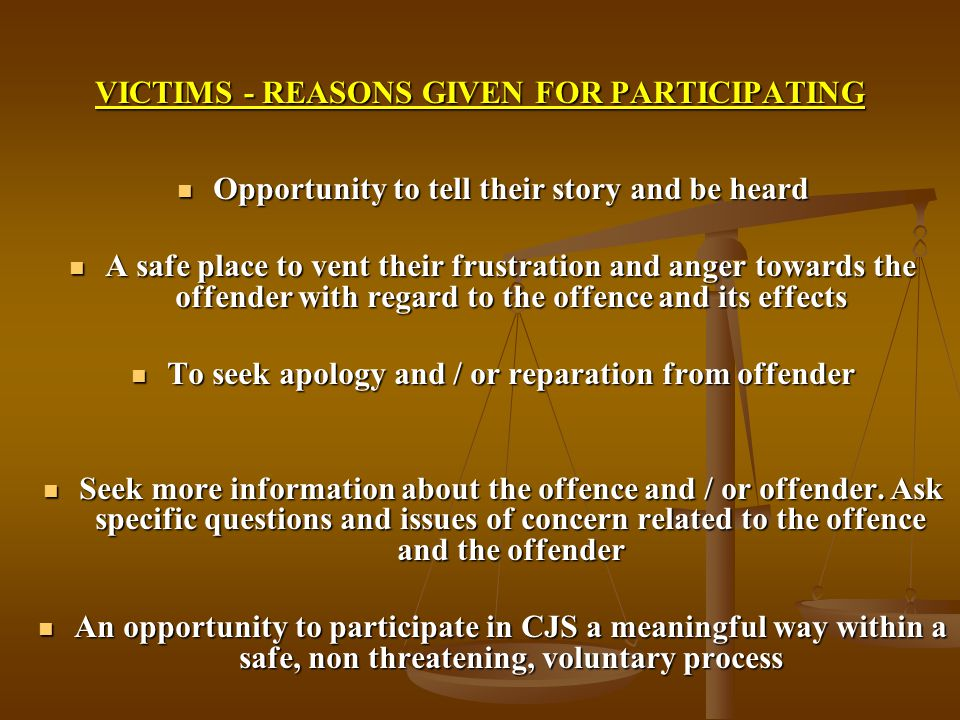 VICTIMS - REASONS GIVEN FOR PARTICIPATING Opportunity to tell their story and be heard Opportunity to tell their story and be heard A safe place to vent their frustration and anger towards the offender with regard to the offence and its effects A safe place to vent their frustration and anger towards the offender with regard to the offence and its effects To seek apology and / or reparation from offender To seek apology and / or reparation from offender Seek more information about the offence and / or offender.