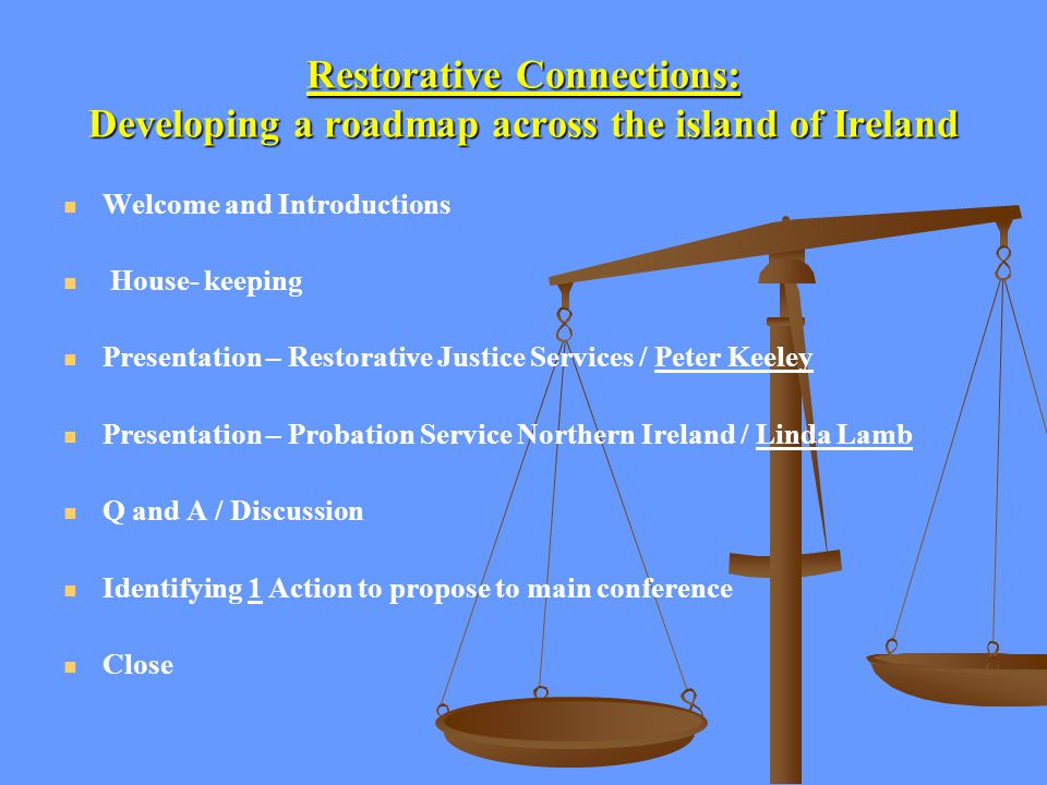 Restorative Connections: Developing a roadmap across the island of Ireland Welcome and Introductions House- keeping Presentation – Restorative Justice Services / Peter Keeley Presentation – Probation Service Northern Ireland / Linda Lamb Q and A / Discussion Identifying 1 Action to propose to main conference Close