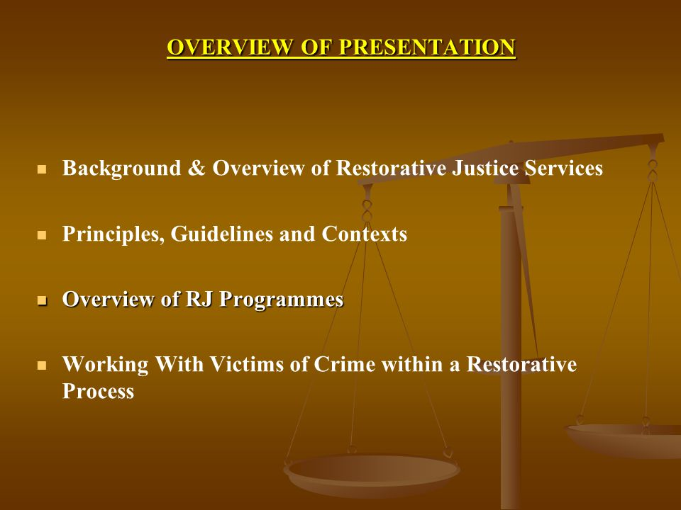 OVERVIEW OF PRESENTATION Background & Overview of Restorative Justice Services Principles, Guidelines and Contexts Overview of RJ Programmes Overview of RJ Programmes Working With Victims of Crime within a Restorative Process