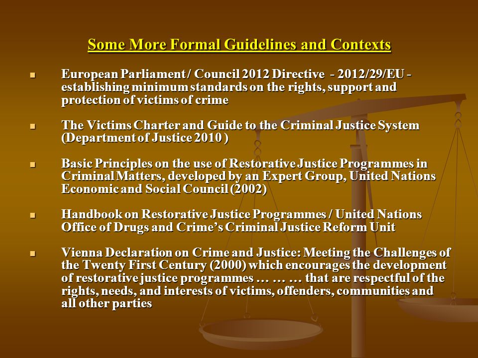 Some More Formal Guidelines and Contexts European Parliament / Council 2012 Directive /29/EU - establishing minimum standards on the rights, support and protection of victims of crime European Parliament / Council 2012 Directive /29/EU - establishing minimum standards on the rights, support and protection of victims of crime The Victims Charter and Guide to the Criminal Justice System (Department of Justice 2010 ) The Victims Charter and Guide to the Criminal Justice System (Department of Justice 2010 ) Basic Principles on the use of Restorative Justice Programmes in Criminal Matters, developed by an Expert Group, United Nations Economic and Social Council (2002) Basic Principles on the use of Restorative Justice Programmes in Criminal Matters, developed by an Expert Group, United Nations Economic and Social Council (2002) Handbook on Restorative Justice Programmes / United Nations Office of Drugs and Crime's Criminal Justice Reform Unit Handbook on Restorative Justice Programmes / United Nations Office of Drugs and Crime's Criminal Justice Reform Unit Vienna Declaration on Crime and Justice: Meeting the Challenges of the Twenty First Century (2000) which encourages the development of restorative justice programmes … … … that are respectful of the rights, needs, and interests of victims, offenders, communities and all other parties Vienna Declaration on Crime and Justice: Meeting the Challenges of the Twenty First Century (2000) which encourages the development of restorative justice programmes … … … that are respectful of the rights, needs, and interests of victims, offenders, communities and all other parties