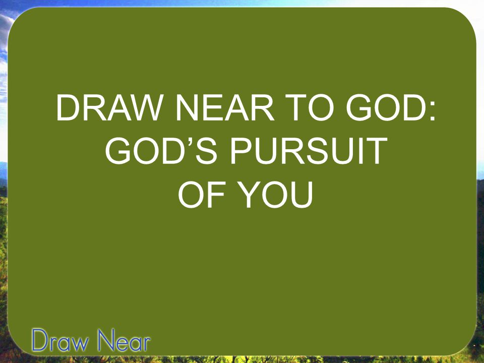 DRAW NEAR TO GOD: GOD'S PURSUIT OF YOU