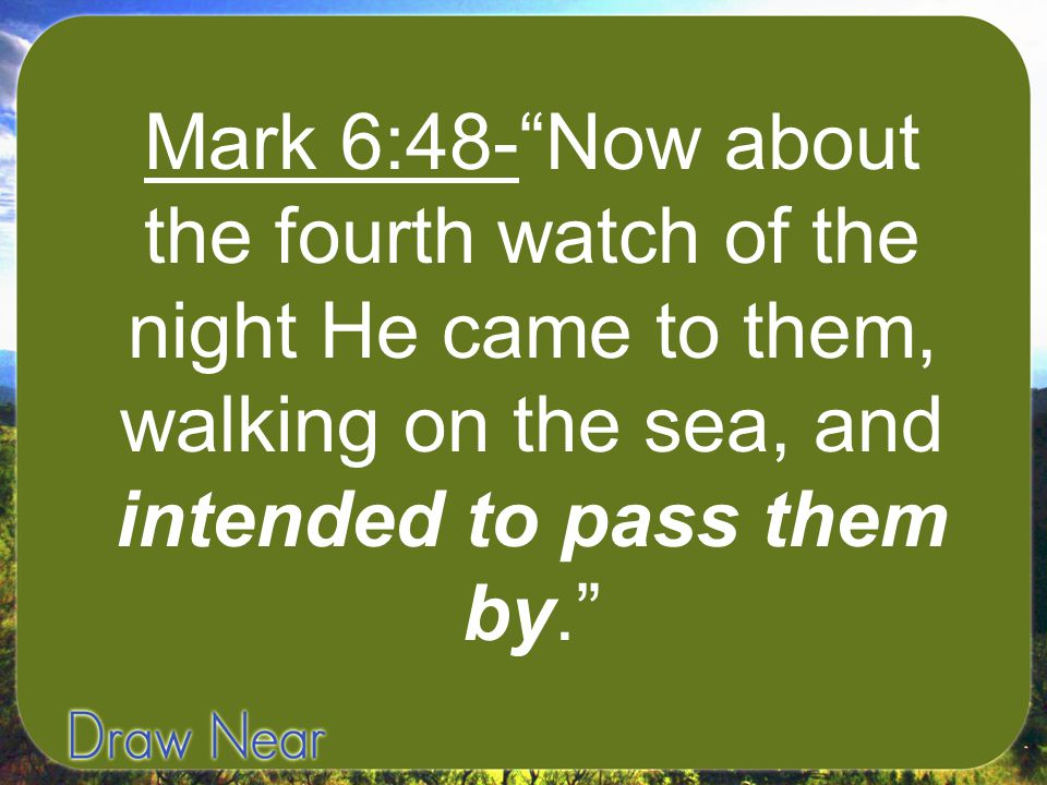 Mark 6:48- Now about the fourth watch of the night He came to them, walking on the sea, and intended to pass them by.