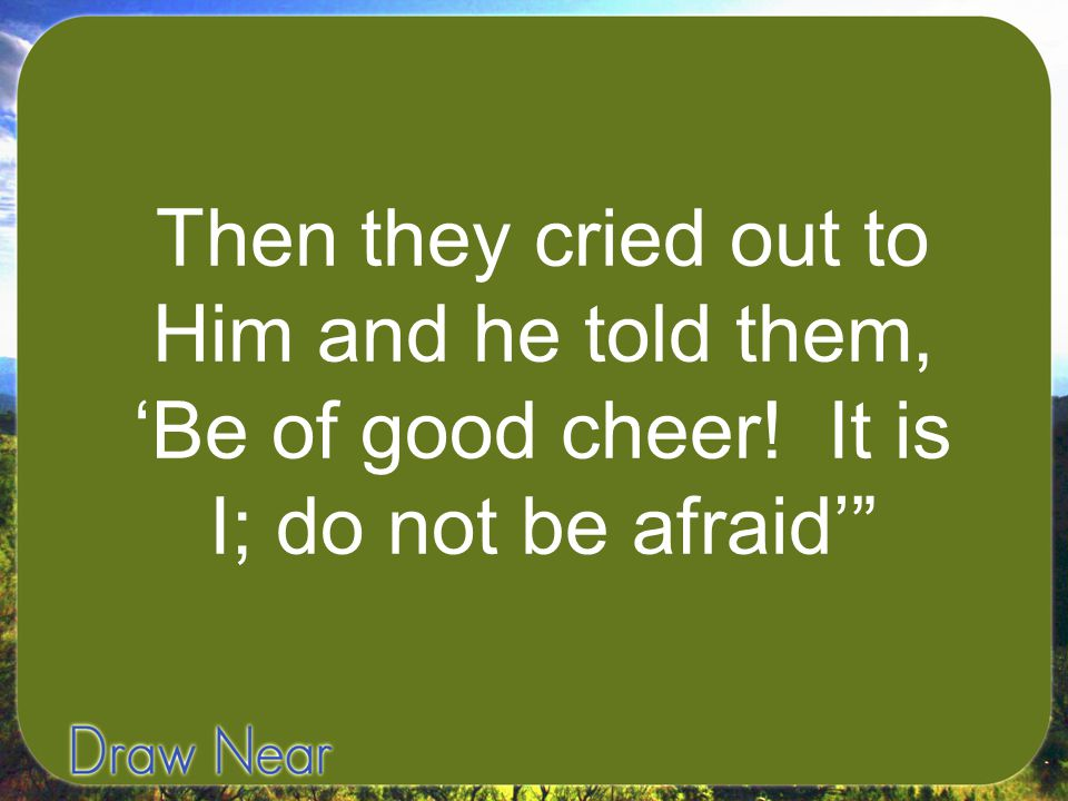 Then they cried out to Him and he told them, 'Be of good cheer! It is I; do not be afraid'