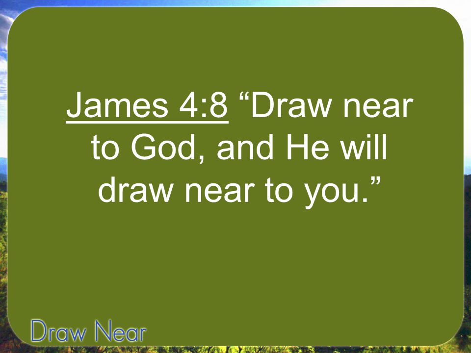 James 4:8 Draw near to God, and He will draw near to you.