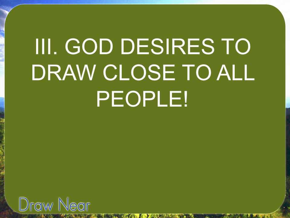 III. GOD DESIRES TO DRAW CLOSE TO ALL PEOPLE!
