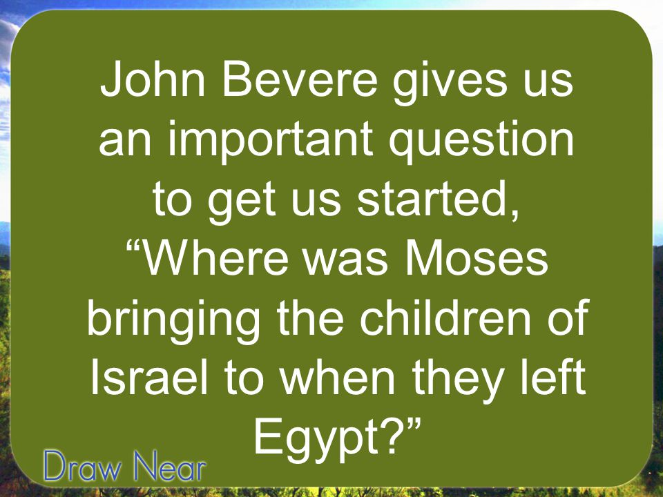 John Bevere gives us an important question to get us started, Where was Moses bringing the children of Israel to when they left Egypt