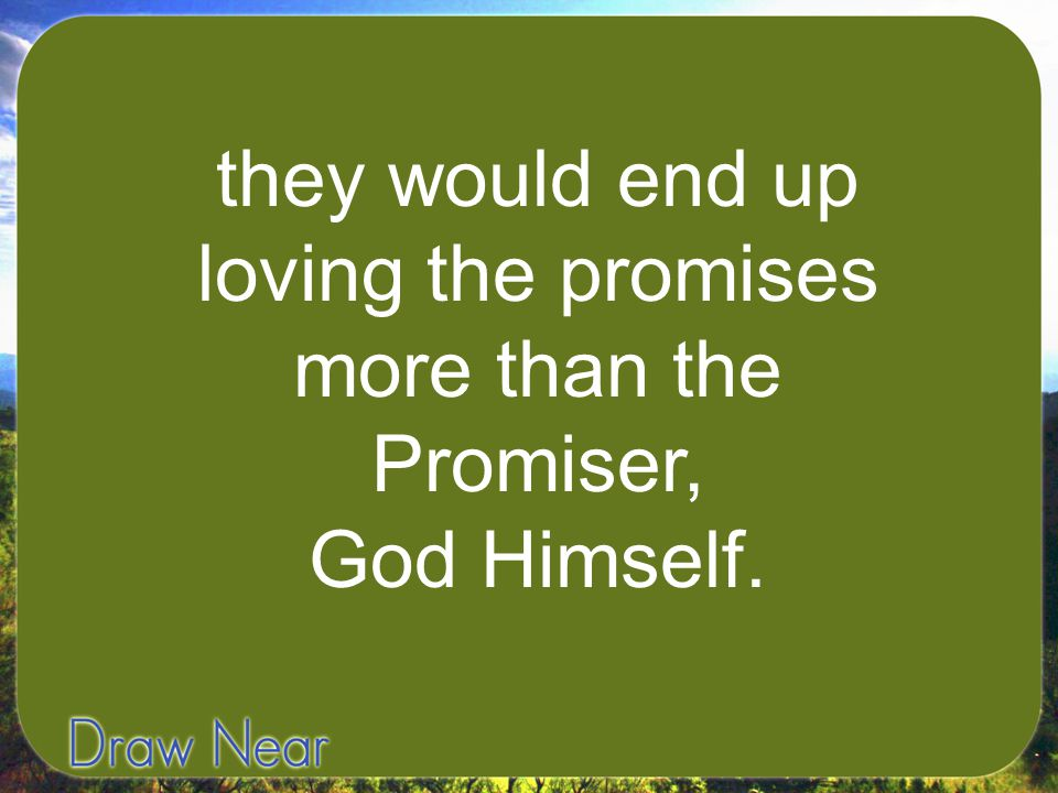 they would end up loving the promises more than the Promiser, God Himself.
